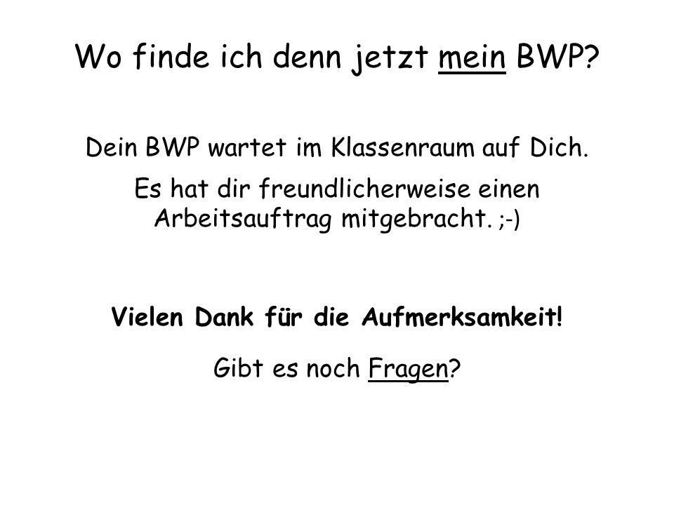 Wo finde ich denn jetzt mein BWP.Dein BWP wartet im Klassenraum auf Dich.
