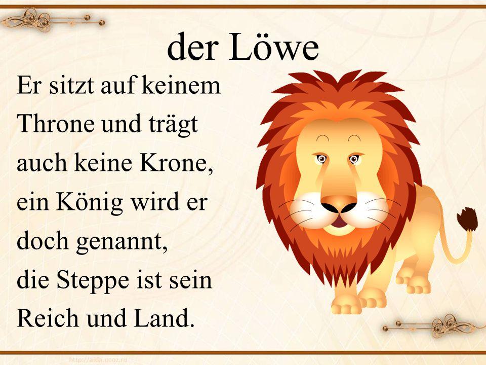 der Löwe Er sitzt auf keinem Throne und trägt auch keine Krone, ein König wird er doch genannt, die Steppe ist sein Reich und Land.