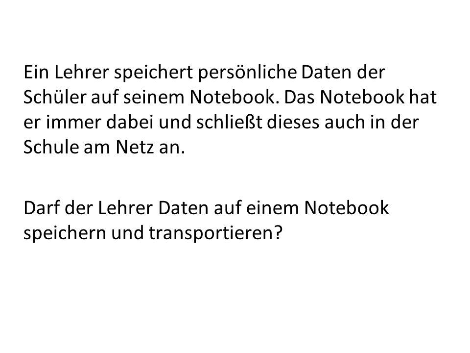 Ein Lehrer speichert persönliche Daten der Schüler auf seinem Notebook. Das Notebook hat er immer dabei und schließt dieses auch in der Schule am Netz