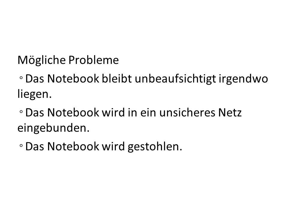 Mögliche Probleme ◦ Das Notebook bleibt unbeaufsichtigt irgendwo liegen. ◦ Das Notebook wird in ein unsicheres Netz eingebunden. ◦ Das Notebook wird g