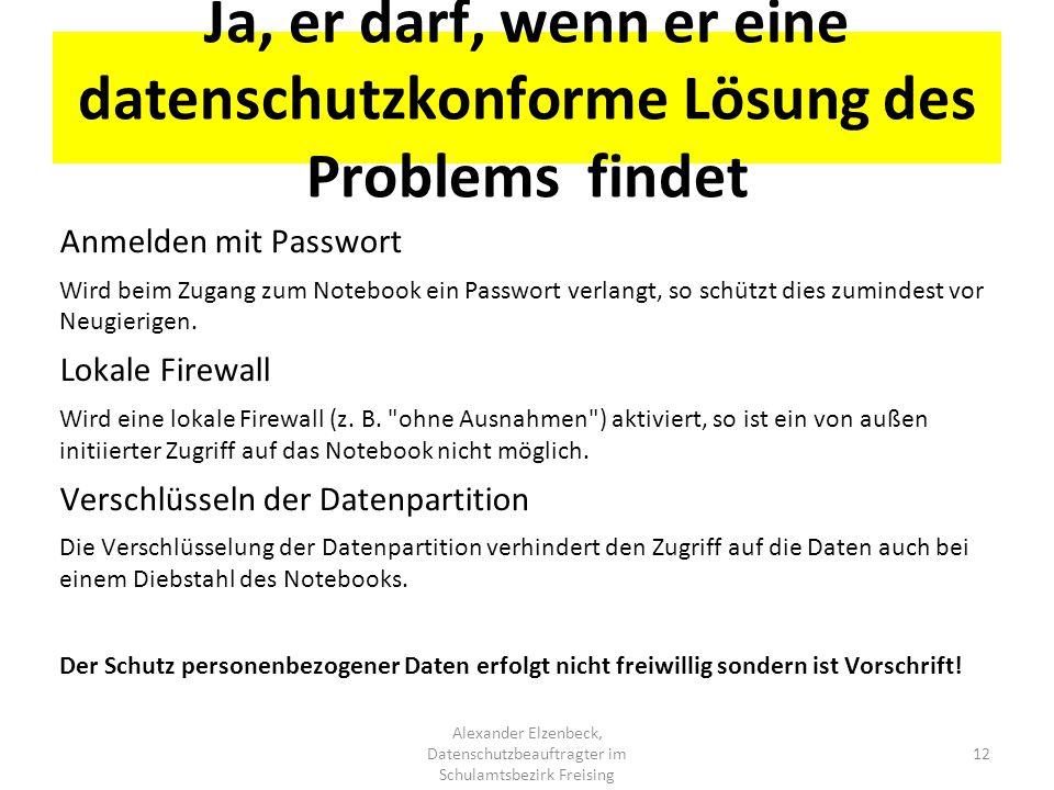 Ja, er darf, wenn er eine datenschutzkonforme Lösung des Problems findet Alexander Elzenbeck, Datenschutzbeauftragter im Schulamtsbezirk Freising 12 A