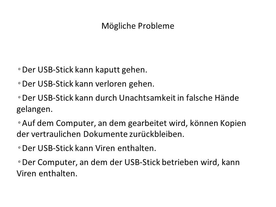 Mögliche Probleme ◦ Der USB-Stick kann kaputt gehen. ◦ Der USB-Stick kann verloren gehen. ◦ Der USB-Stick kann durch Unachtsamkeit in falsche Hände ge