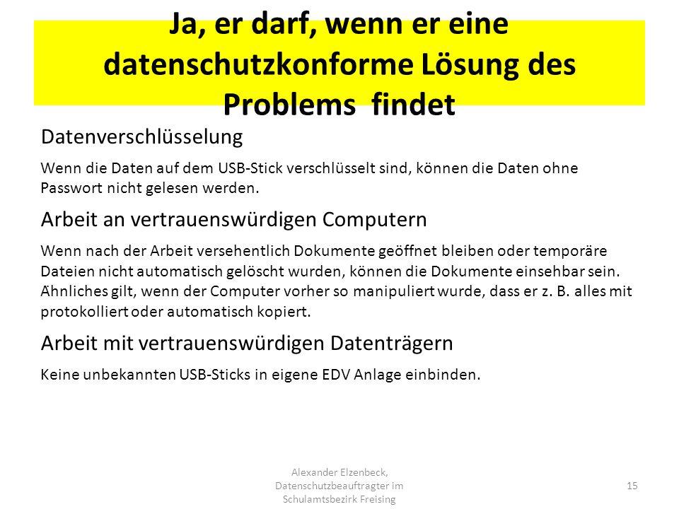Ja, er darf, wenn er eine datenschutzkonforme Lösung des Problems findet Alexander Elzenbeck, Datenschutzbeauftragter im Schulamtsbezirk Freising 15 D