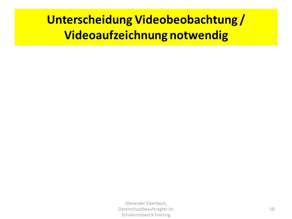 Unterscheidung Videobeobachtung / Videoaufzeichnung notwendig Alexander Elzenbeck, Datenschutzbeauftragter im Schulamtsbezirk Freising 18