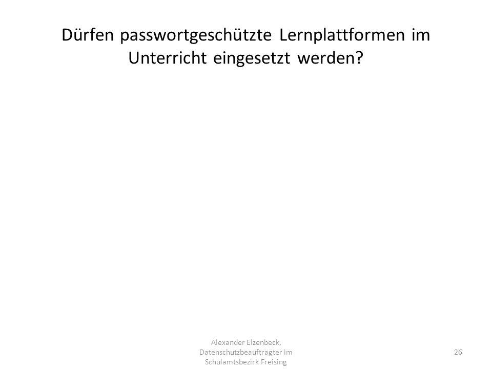 Alexander Elzenbeck, Datenschutzbeauftragter im Schulamtsbezirk Freising 26 Dürfen passwortgeschützte Lernplattformen im Unterricht eingesetzt werden?