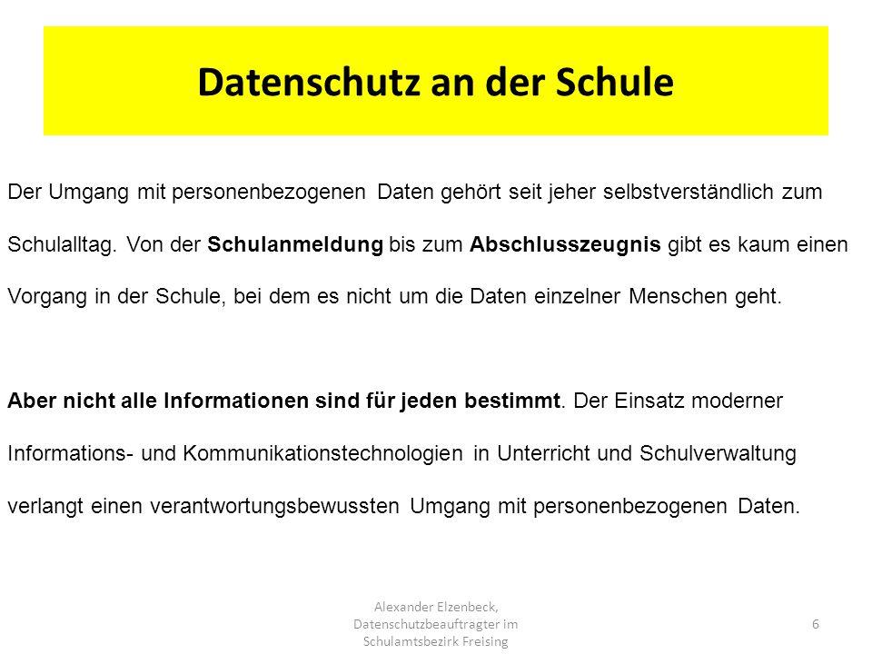 Datenschutz an der Schule 6 Alexander Elzenbeck, Datenschutzbeauftragter im Schulamtsbezirk Freising Der Umgang mit personenbezogenen Daten gehört sei