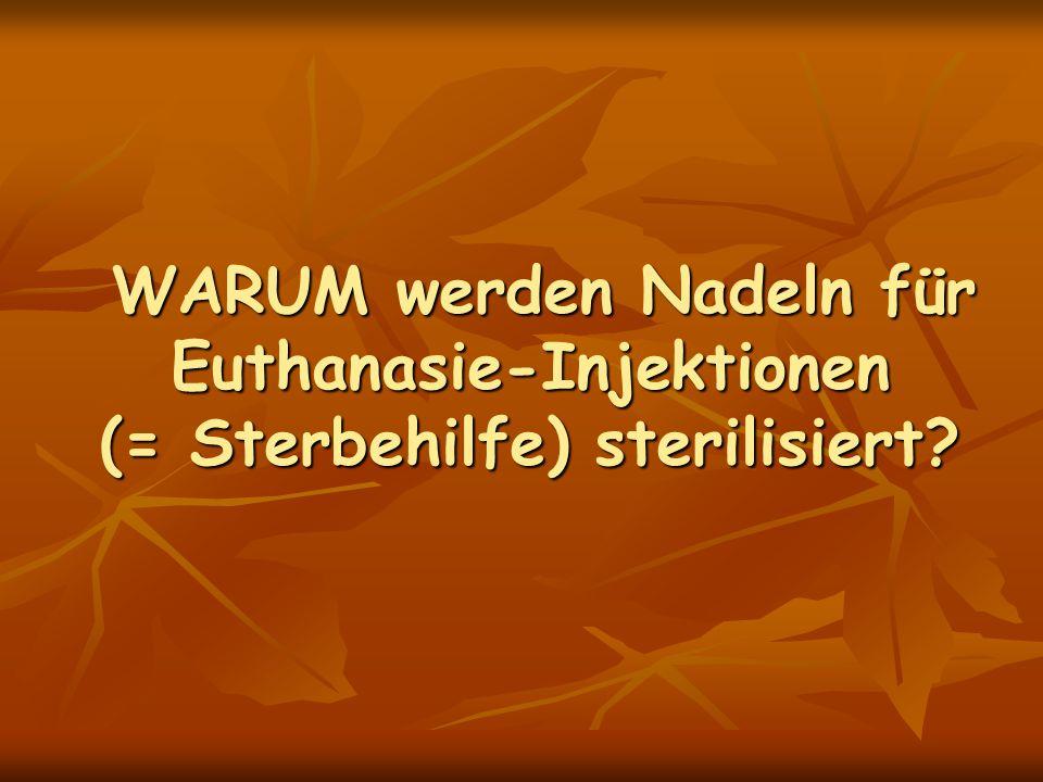 WARUM werden Nadeln für Euthanasie-Injektionen (= Sterbehilfe) sterilisiert? WARUM werden Nadeln für Euthanasie-Injektionen (= Sterbehilfe) sterilisie