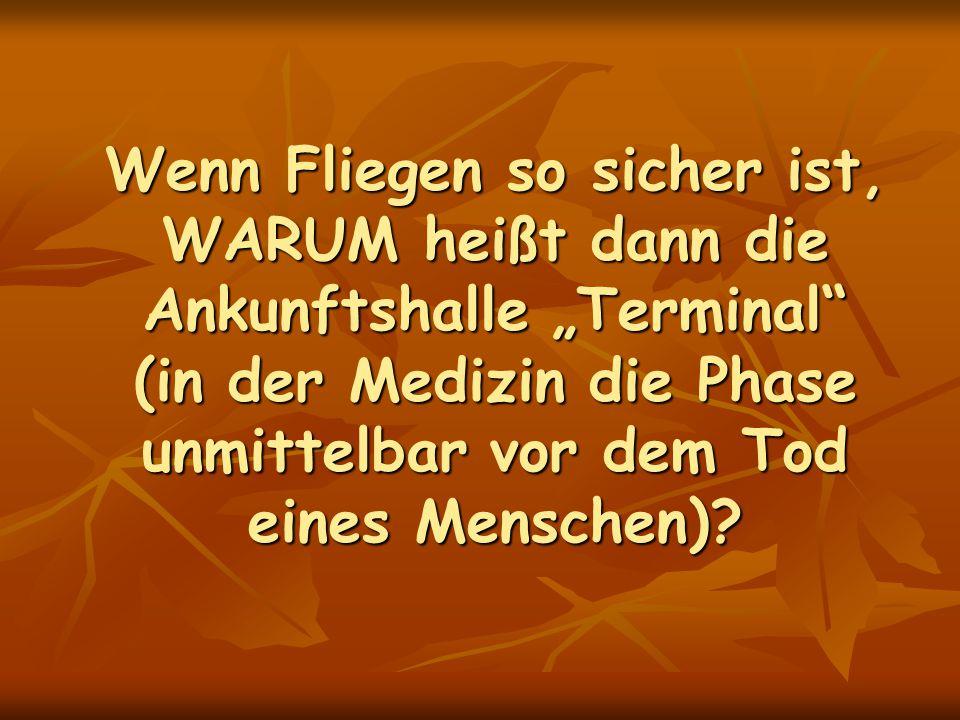 """Wenn Fliegen so sicher ist, WARUM heißt dann die Ankunftshalle """"Terminal (in der Medizin die Phase unmittelbar vor dem Tod eines Menschen)"""