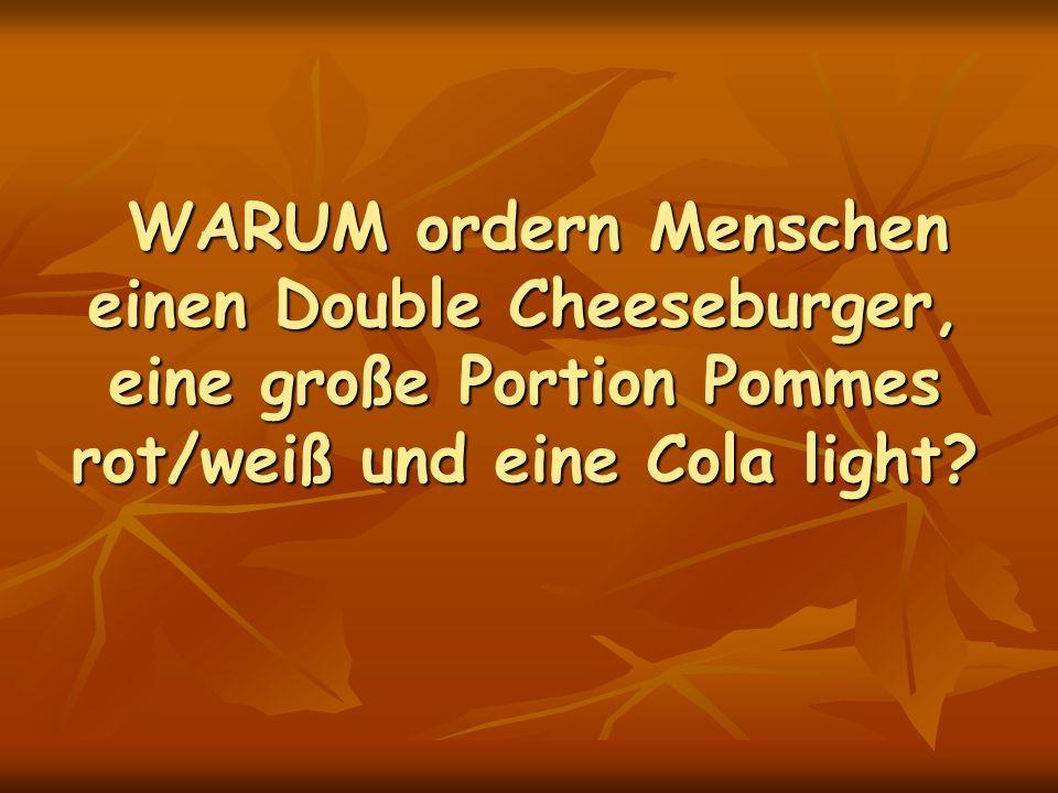 WARUM ordern Menschen einen Double Cheeseburger, eine große Portion Pommes rot/weiß und eine Cola light? WARUM ordern Menschen einen Double Cheeseburg