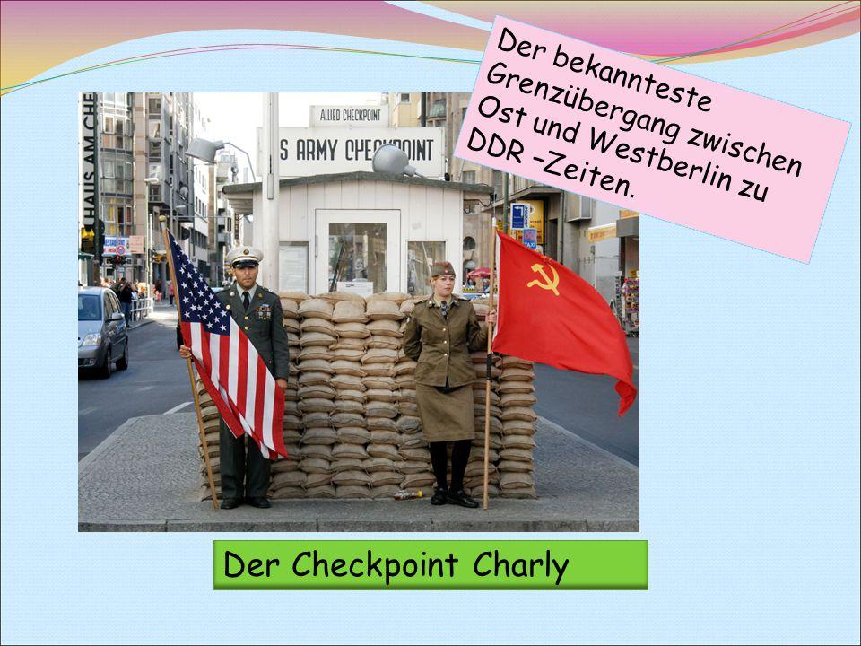 Der bekannteste Grenzübergang zwischen Ost und Westberlin zu DDR –Zeiten. Der Checkpoint Charly