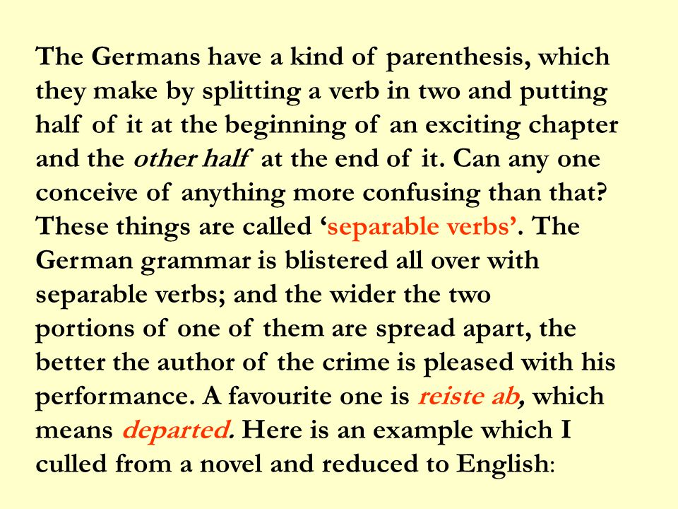 The Germans have a kind of parenthesis, which they make by splitting a verb in two and putting half of it at the beginning of an exciting chapter and the other half at the end of it.