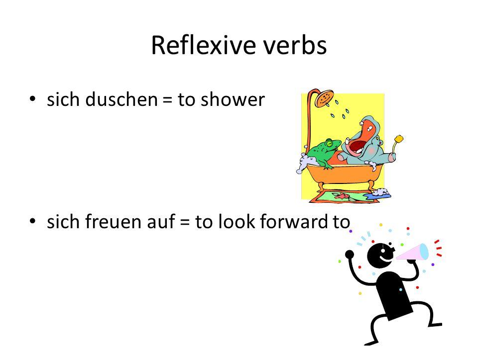 Reflexive verbs sich duschen = to shower sich freuen auf = to look forward to