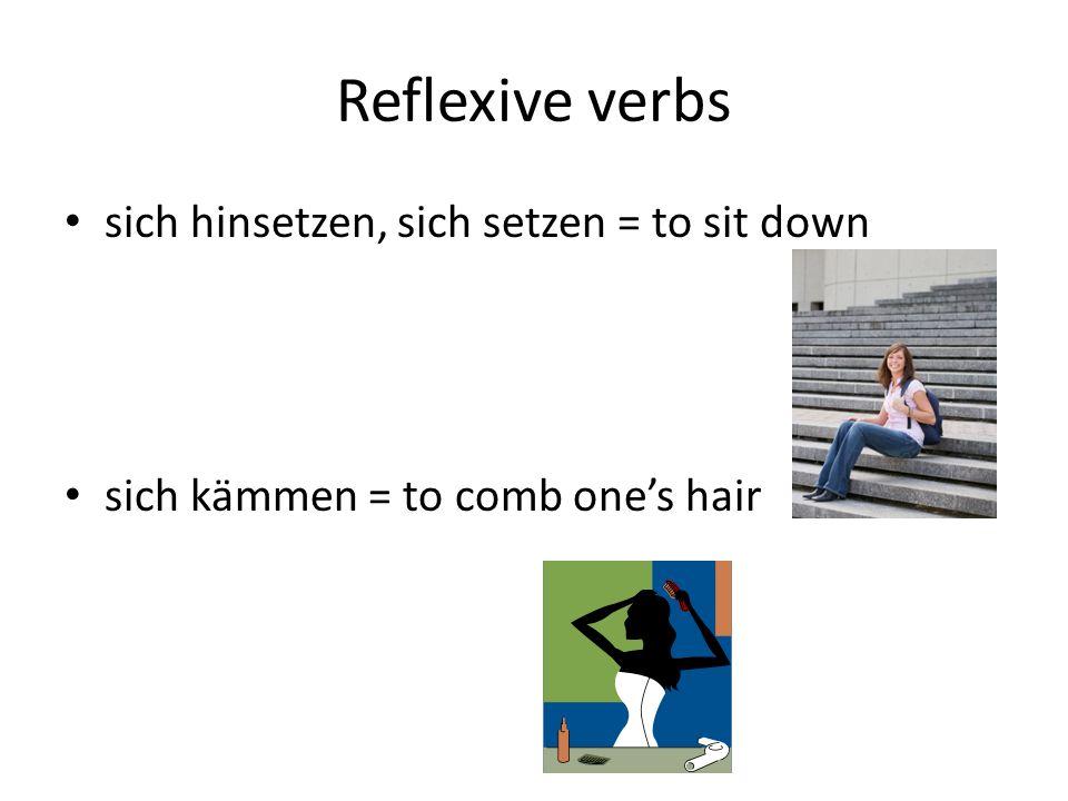 Reflexive verbs sich hinsetzen, sich setzen = to sit down sich kämmen = to comb one's hair