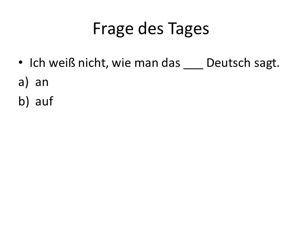 Frage des Tages Ich weiß nicht, wie man das ___ Deutsch sagt. a)an b)auf