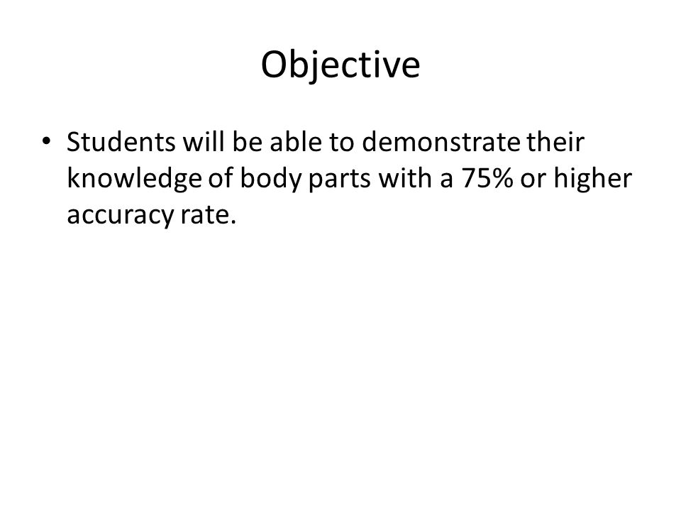 Objective Students will be able to demonstrate their knowledge of body parts with a 75% or higher accuracy rate.