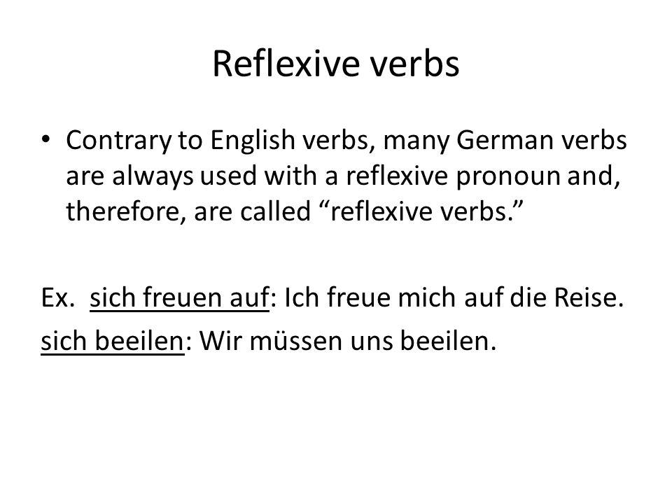 "Reflexive verbs Contrary to English verbs, many German verbs are always used with a reflexive pronoun and, therefore, are called ""reflexive verbs."" Ex"