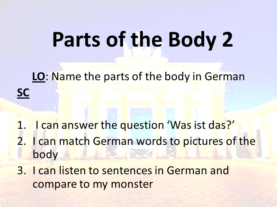 Parts of the Body 2 LO: Name the parts of the body in German SC 1. I can answer the question 'Was ist das?' 2.I can match German words to pictures of