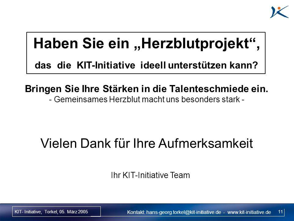 KIT- Initiative, Torkel, 05. März 2005 11 Kontakt: hans-georg.torkel@kit-initiative.de - www.kit-initiative.de Vielen Dank für Ihre Aufmerksamkeit Ihr