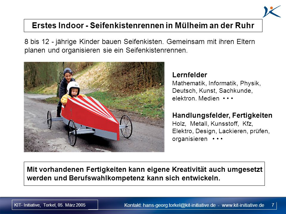 KIT- Initiative, Torkel, 05. März 2005 7 Erstes Indoor - Seifenkistenrennen in Mülheim an der Ruhr 8 bis 12 - jährige Kinder bauen Seifenkisten. Gemei