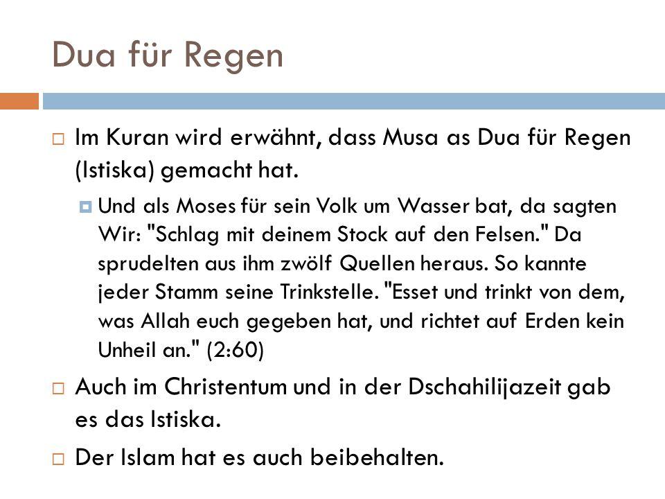 Dua für Regen  Im Kuran wird erwähnt, dass Musa as Dua für Regen (Istiska) gemacht hat.  Und als Moses für sein Volk um Wasser bat, da sagten Wir: