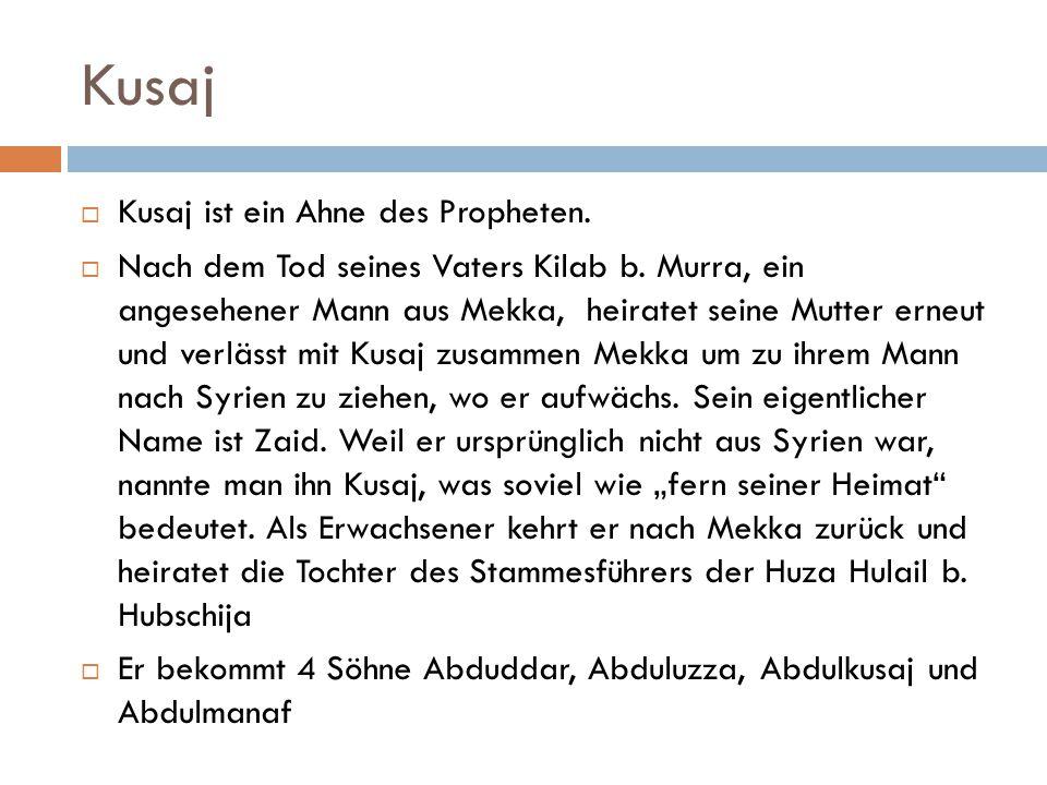 Kusaj  Kusaj ist ein Ahne des Propheten.  Nach dem Tod seines Vaters Kilab b. Murra, ein angesehener Mann aus Mekka, heiratet seine Mutter erneut un