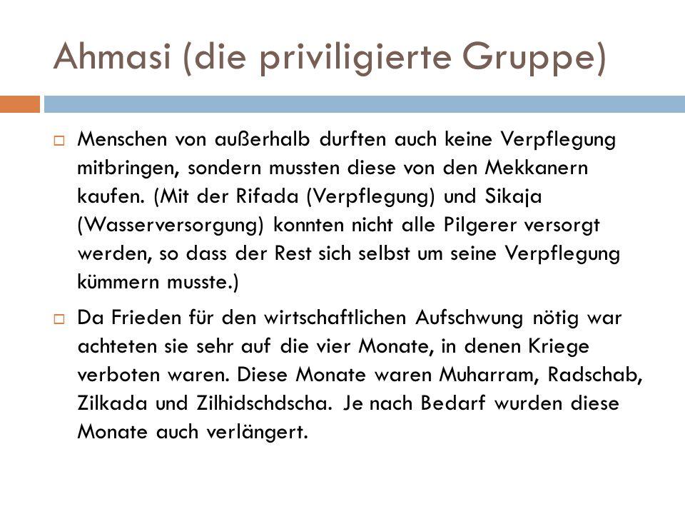 Ahmasi (die priviligierte Gruppe)  Menschen von außerhalb durften auch keine Verpflegung mitbringen, sondern mussten diese von den Mekkanern kaufen.