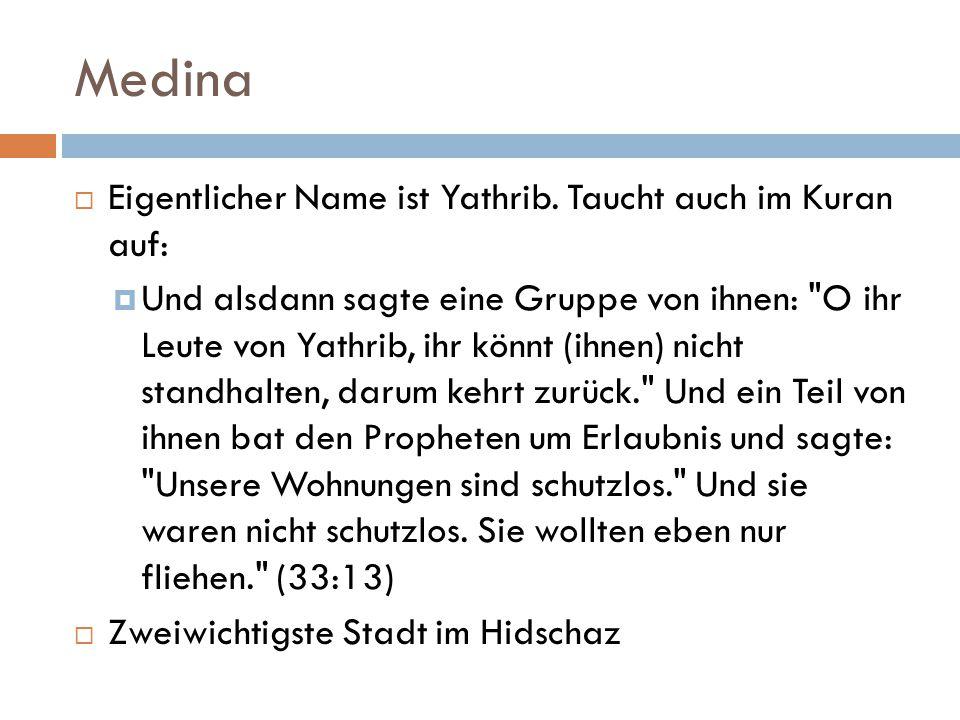Medina  Eigentlicher Name ist Yathrib. Taucht auch im Kuran auf:  Und alsdann sagte eine Gruppe von ihnen: