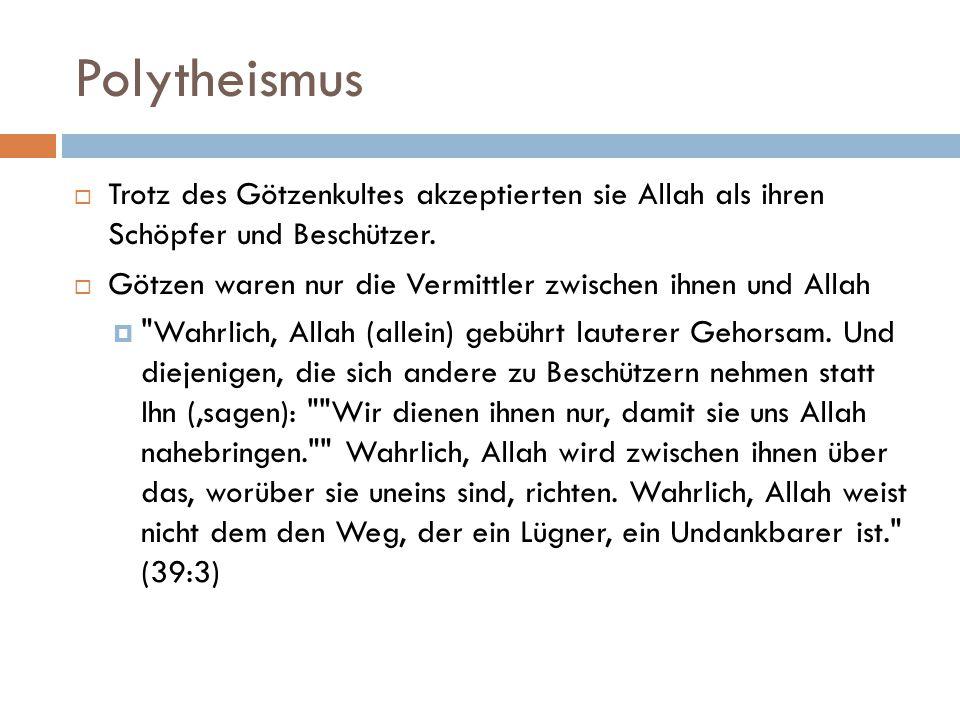 Polytheismus  Trotz des Götzenkultes akzeptierten sie Allah als ihren Schöpfer und Beschützer.  Götzen waren nur die Vermittler zwischen ihnen und A