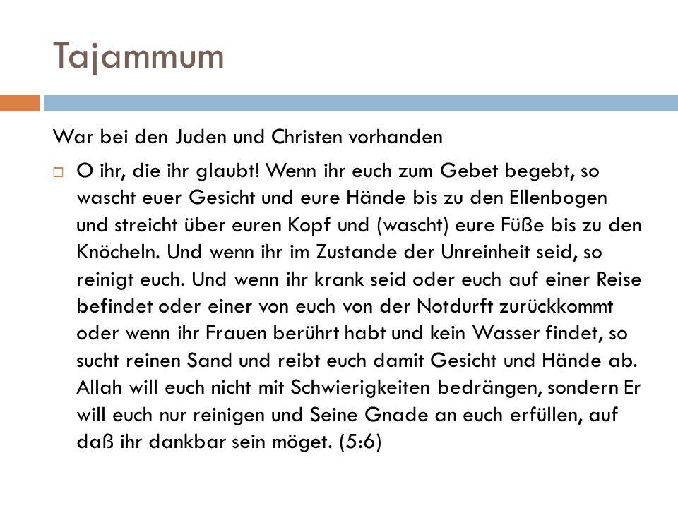 Tajammum War bei den Juden und Christen vorhanden  O ihr, die ihr glaubt! Wenn ihr euch zum Gebet begebt, so wascht euer Gesicht und eure Hände bis z