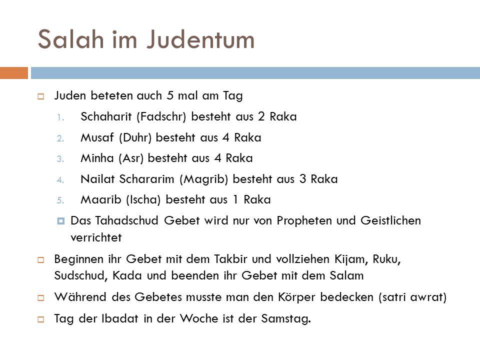 Salah im Judentum  Juden beteten auch 5 mal am Tag 1. Schaharit (Fadschr) besteht aus 2 Raka 2. Musaf (Duhr) besteht aus 4 Raka 3. Minha (Asr) besteh