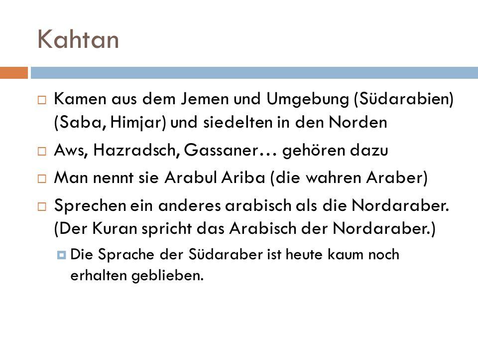 Kahtan  Kamen aus dem Jemen und Umgebung (Südarabien) (Saba, Himjar) und siedelten in den Norden  Aws, Hazradsch, Gassaner… gehören dazu  Man nennt