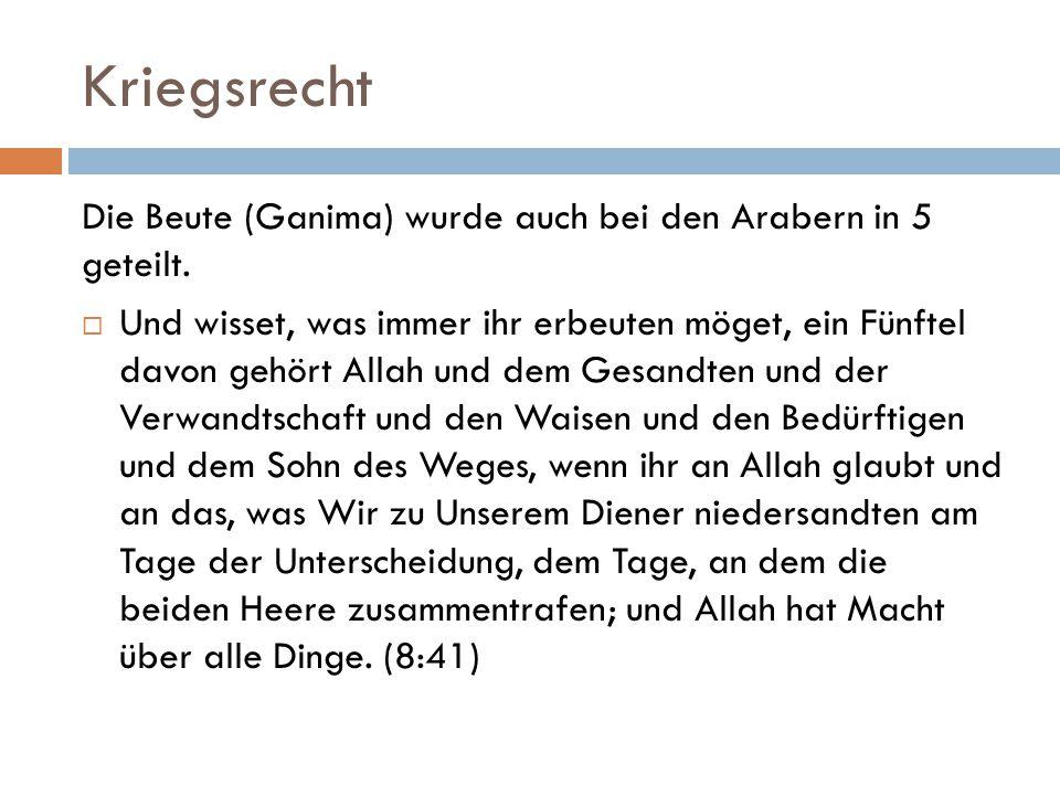 Kriegsrecht Die Beute (Ganima) wurde auch bei den Arabern in 5 geteilt.  Und wisset, was immer ihr erbeuten möget, ein Fünftel davon gehört Allah und