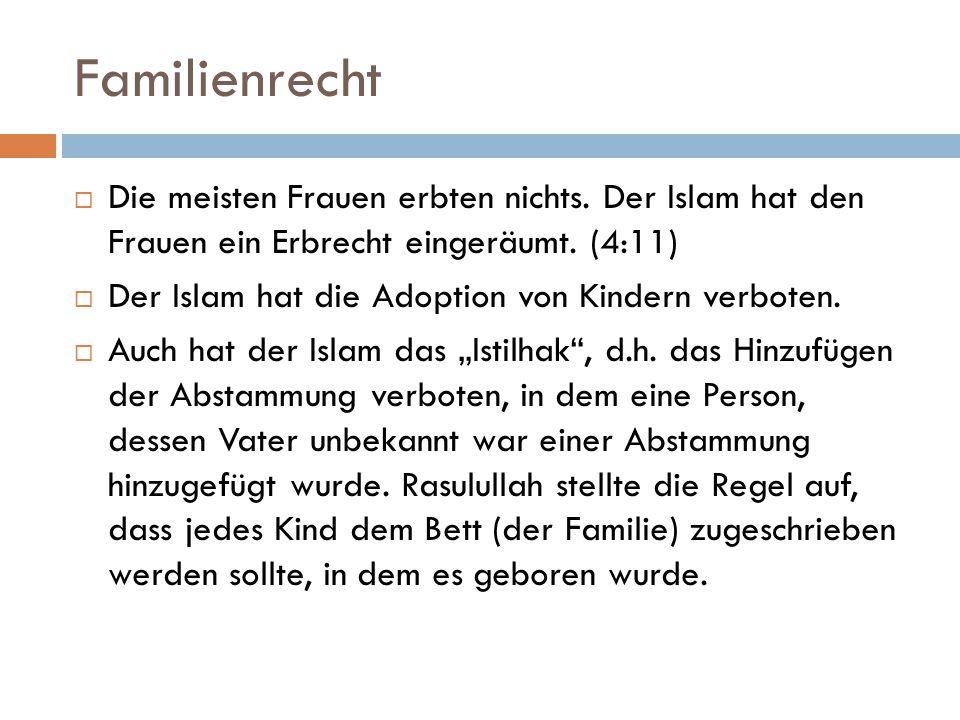 Familienrecht  Die meisten Frauen erbten nichts. Der Islam hat den Frauen ein Erbrecht eingeräumt. (4:11)  Der Islam hat die Adoption von Kindern ve