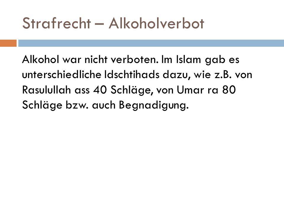 Strafrecht – Alkoholverbot Alkohol war nicht verboten. Im Islam gab es unterschiedliche Idschtihads dazu, wie z.B. von Rasulullah ass 40 Schläge, von