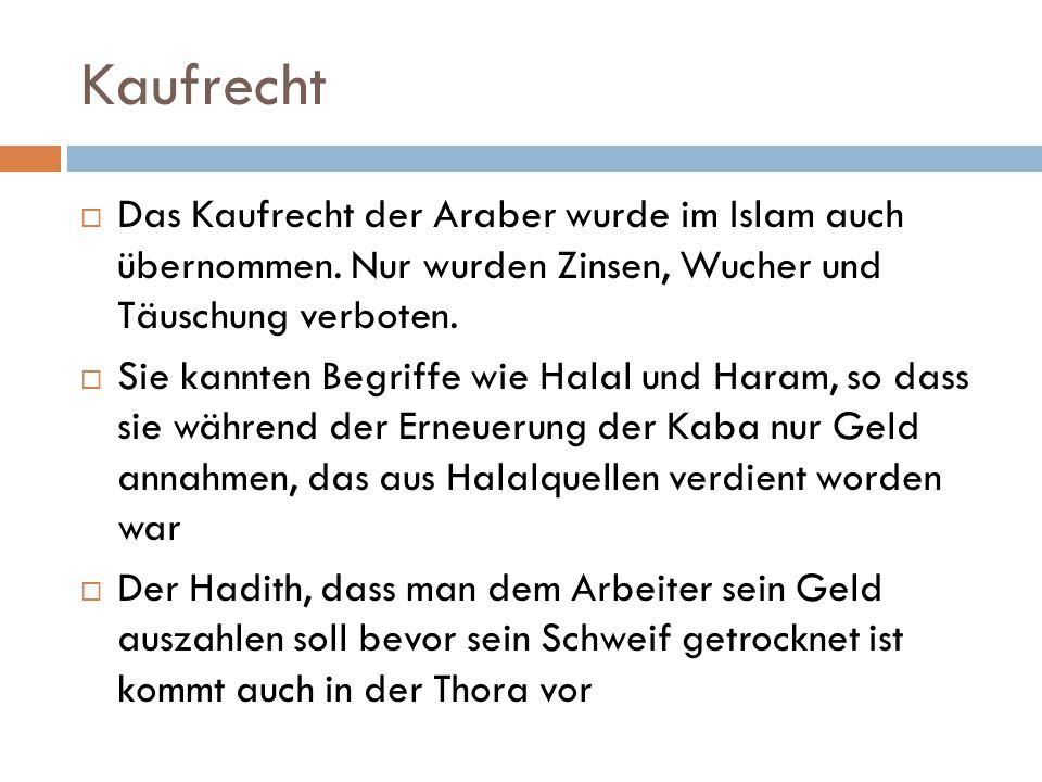 Kaufrecht  Das Kaufrecht der Araber wurde im Islam auch übernommen. Nur wurden Zinsen, Wucher und Täuschung verboten.  Sie kannten Begriffe wie Hala