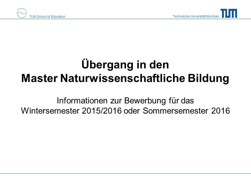 Technische Universität München TUM School of Education Übergang in den Master Naturwissenschaftliche Bildung Informationen zur Bewerbung für das Wintersemester 2015/2016 oder Sommersemester 2016