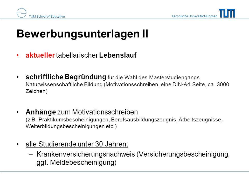 Technische Universität München TUM School of Education Bewerbungsunterlagen II aktueller tabellarischer Lebenslauf schriftliche Begründung für die Wahl des Masterstudiengangs Naturwissenschaftliche Bildung (Motivationsschreiben, eine DIN-A4 Seite, ca.