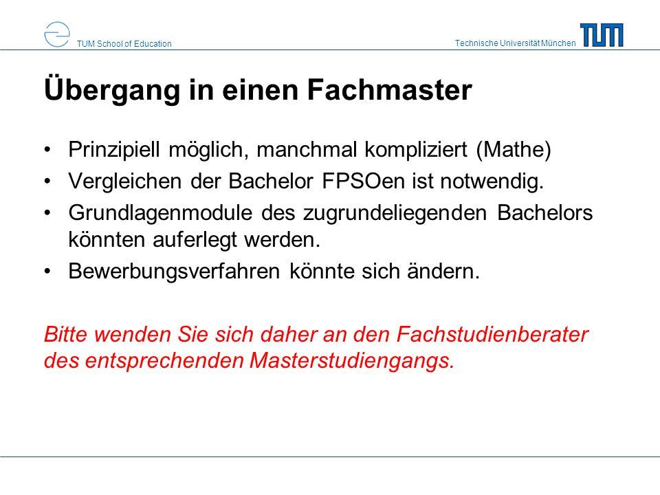 Technische Universität München TUM School of Education Übergang in einen Fachmaster Prinzipiell möglich, manchmal kompliziert (Mathe) Vergleichen der Bachelor FPSOen ist notwendig.