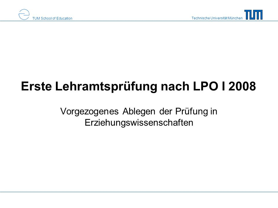 Technische Universität München TUM School of Education Erste Lehramtsprüfung nach LPO I 2008 Vorgezogenes Ablegen der Prüfung in Erziehungswissenschaften