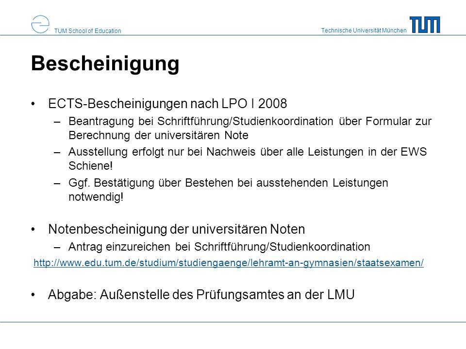 Technische Universität München TUM School of Education Bescheinigung ECTS-Bescheinigungen nach LPO I 2008 –Beantragung bei Schriftführung/Studienkoordination über Formular zur Berechnung der universitären Note –Ausstellung erfolgt nur bei Nachweis über alle Leistungen in der EWS Schiene.