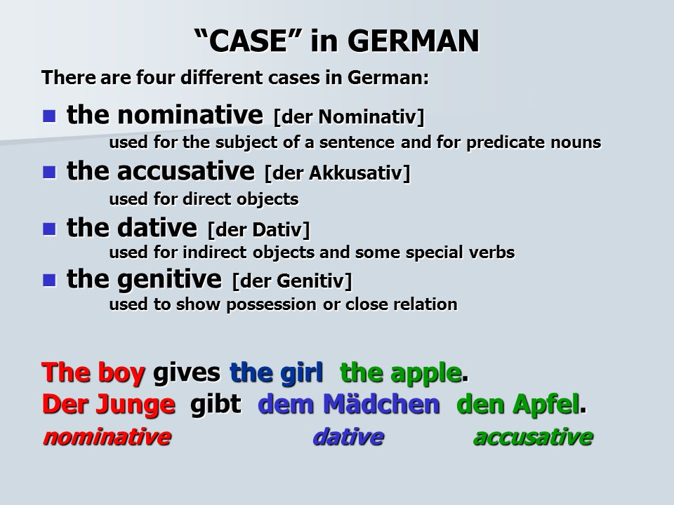 CASE in GERMAN There are four different cases in German: the nominative [der Nominativ] used for the subject of a sentence and for predicate nouns the nominative [der Nominativ] used for the subject of a sentence and for predicate nouns the accusative [der Akkusativ] used for direct objects the accusative [der Akkusativ] used for direct objects the dative [der Dativ] the dative [der Dativ] used for indirect objects and some special verbs the genitive [der Genitiv] the genitive [der Genitiv] used to show possession or close relation The boy gives the girl the apple.