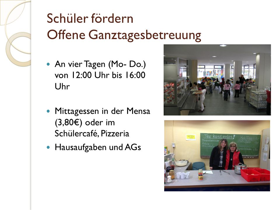 Schüler fördern Offene Ganztagesbetreuung An vier Tagen (Mo- Do.) von 12:00 Uhr bis 16:00 Uhr Mittagessen in der Mensa (3,80€) oder im Schülercafé, Pizzeria Hausaufgaben und AGs