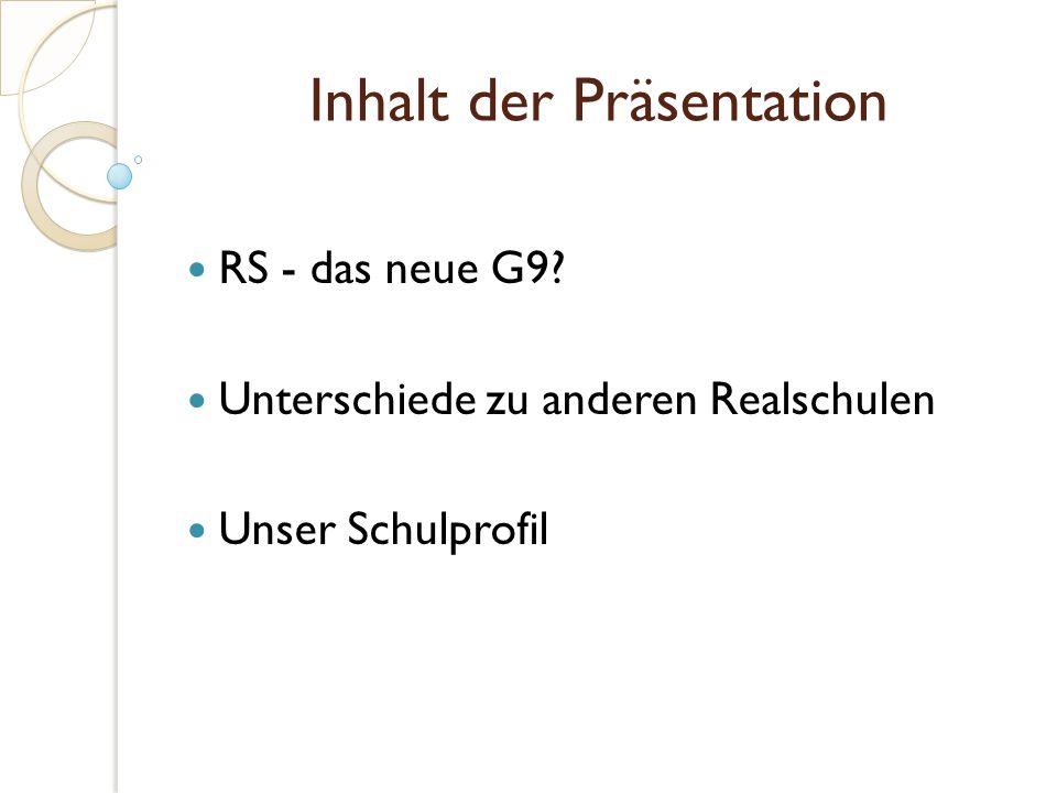Inhalt der Präsentation RS - das neue G9 Unterschiede zu anderen Realschulen Unser Schulprofil