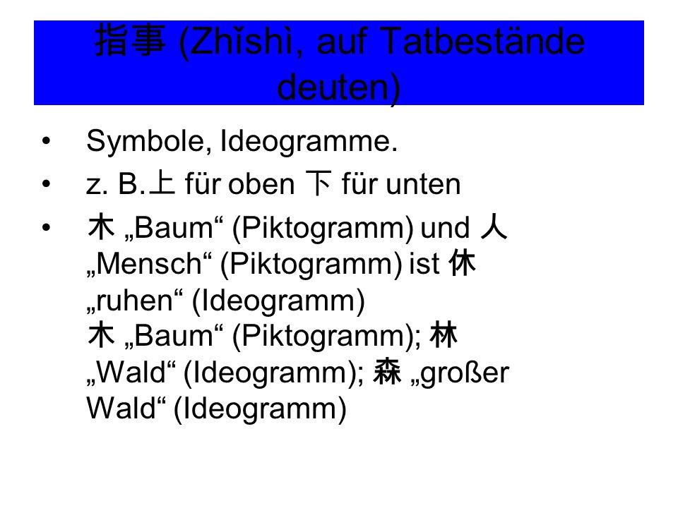 """指事 (Zhǐshì, auf Tatbestände deuten) Symbole, Ideogramme. z. B. 上 für oben 下 für unten 木 """"Baum"""" (Piktogramm) und 人 """"Mensch"""" (Piktogramm) ist 休 """"ruhen"""""""