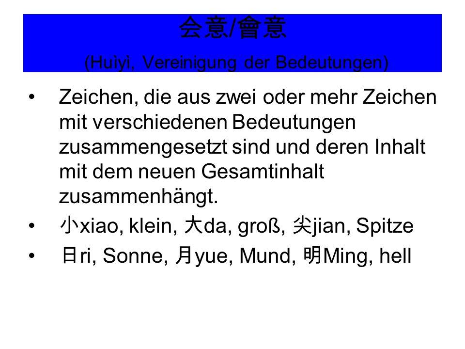 会意 / 會意 (Huìyì, Vereinigung der Bedeutungen) Zeichen, die aus zwei oder mehr Zeichen mit verschiedenen Bedeutungen zusammengesetzt sind und deren Inha