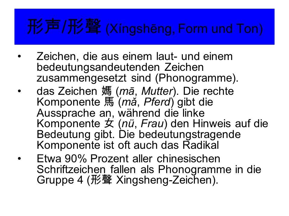 形声 / 形聲 (Xíngshēng, Form und Ton) Zeichen, die aus einem laut- und einem bedeutungsandeutenden Zeichen zusammengesetzt sind (Phonogramme). das Zeichen
