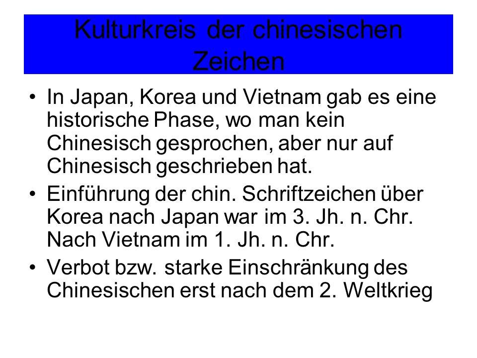 Kulturkreis der chinesischen Zeichen In Japan, Korea und Vietnam gab es eine historische Phase, wo man kein Chinesisch gesprochen, aber nur auf Chines