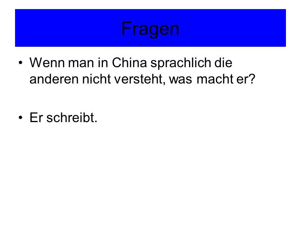 Fragen Wenn man in China sprachlich die anderen nicht versteht, was macht er? Er schreibt.