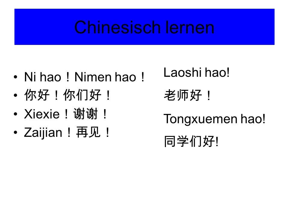 Chinesisch lernen Ni hao ! Nimen hao ! 你好!你们好! Xiexie !谢谢! Zaijian !再见! Laoshi hao! 老师好! Tongxuemen hao! 同学们好 !