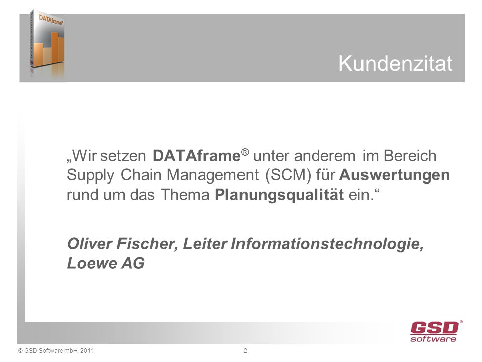 """© GSD Software mbH 2011 Kundenzitat """"Wir setzen DATAframe ® unter anderem im Bereich Supply Chain Management (SCM) für Auswertungen rund um das Thema Planungsqualität ein. Oliver Fischer, Leiter Informationstechnologie, Loewe AG 2"""